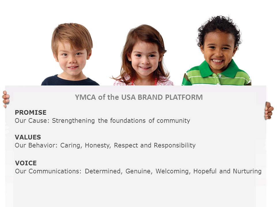 YMCA of the USA BRAND PLATFORM PROMISE Our Cause: Strengthening the foundations of community VALUES Our Behavior: Caring, Honesty, Respect and Respons