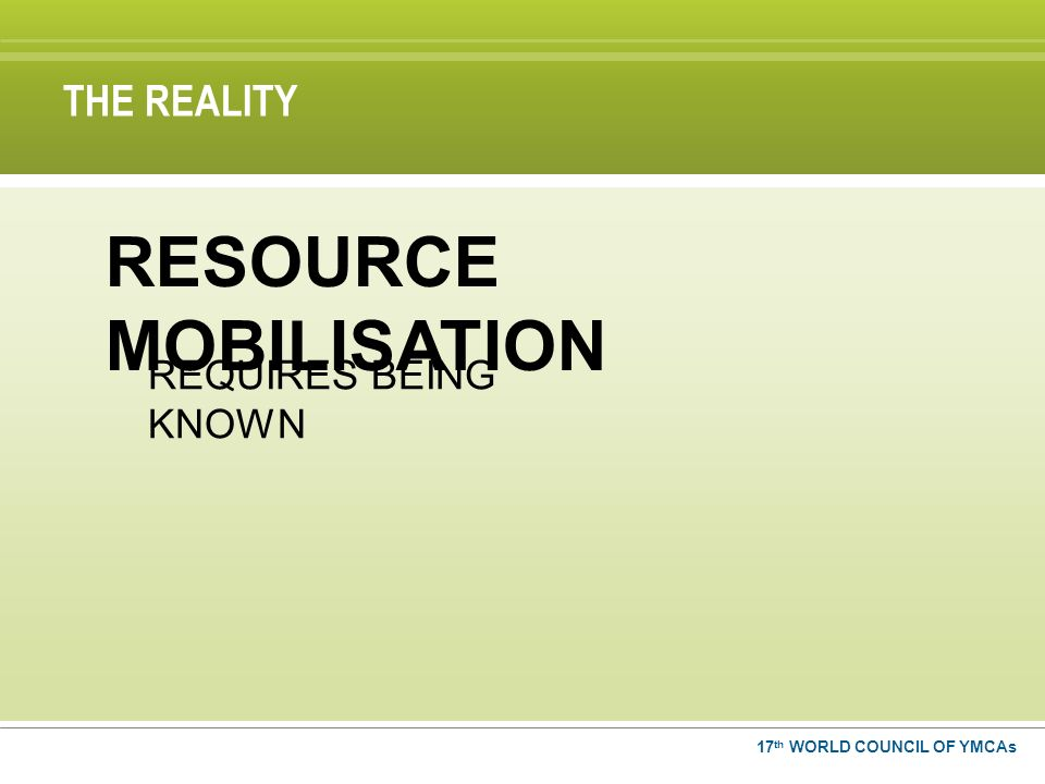 THE REALITY 17 th WORLD COUNCIL OF YMCAs REQUIRES BEING KNOWN RESOURCE MOBILISATION