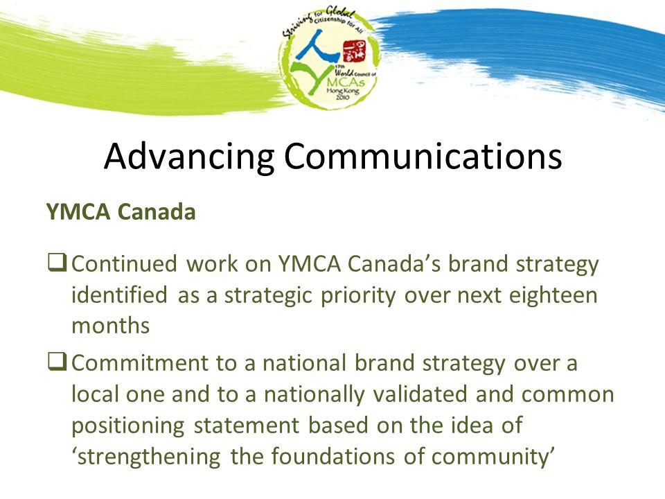 Advancing Communications YMCA Canada Continued work on YMCA Canadas brand strategy identified as a strategic priority over next eighteen months Commitment to a national brand strategy over a local one and to a nationally validated and common positioning statement based on the idea of strengthening the foundations of community