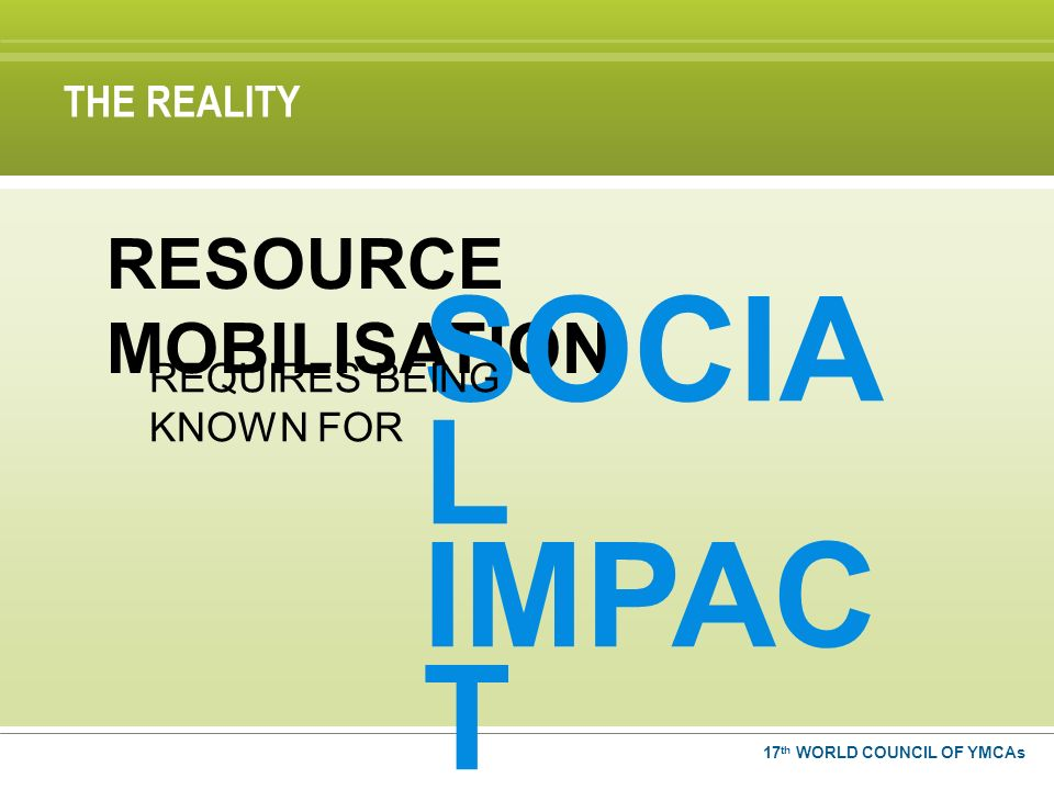 17 th WORLD COUNCIL OF YMCAs RESOURCE MOBILISATION SOCIA L IMPAC T REQUIRES BEING KNOWN FOR THE REALITY