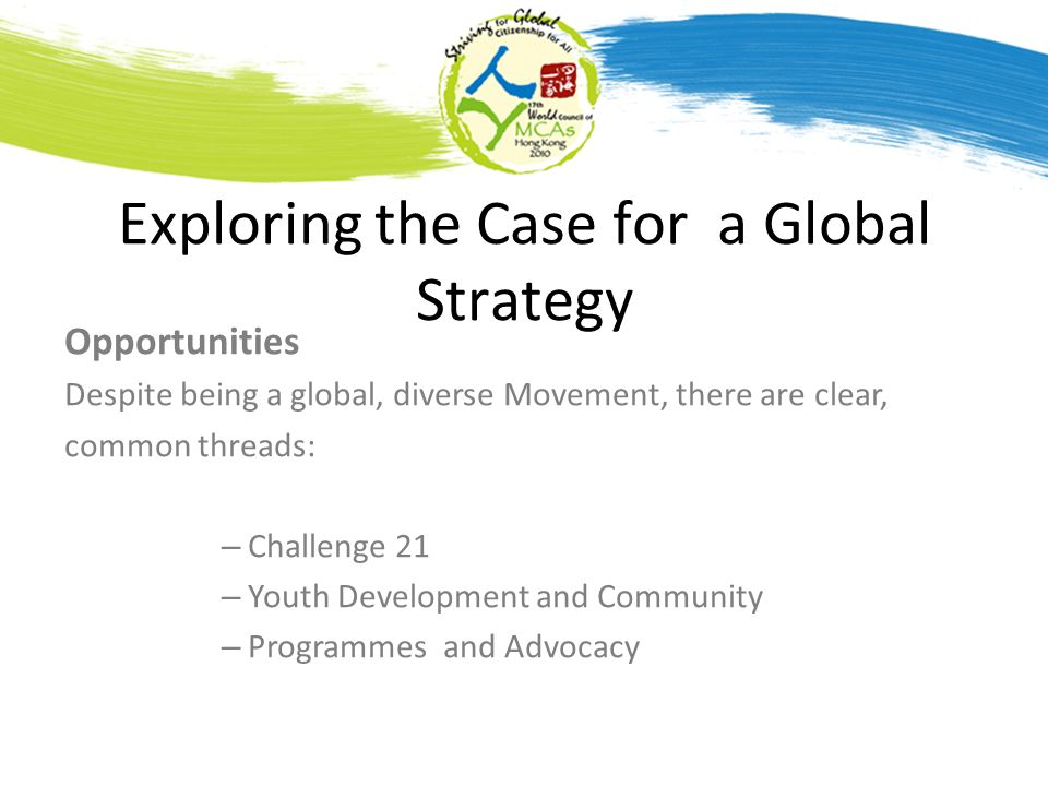Exploring the Case for a Global Strategy Opportunities Despite being a global, diverse Movement, there are clear, common threads: – Challenge 21 – Youth Development and Community – Programmes and Advocacy