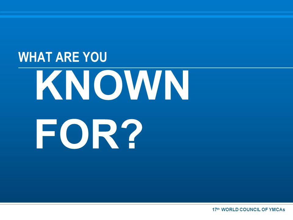 WHAT ARE YOU KNOWN FOR? 17 th WORLD COUNCIL OF YMCAs