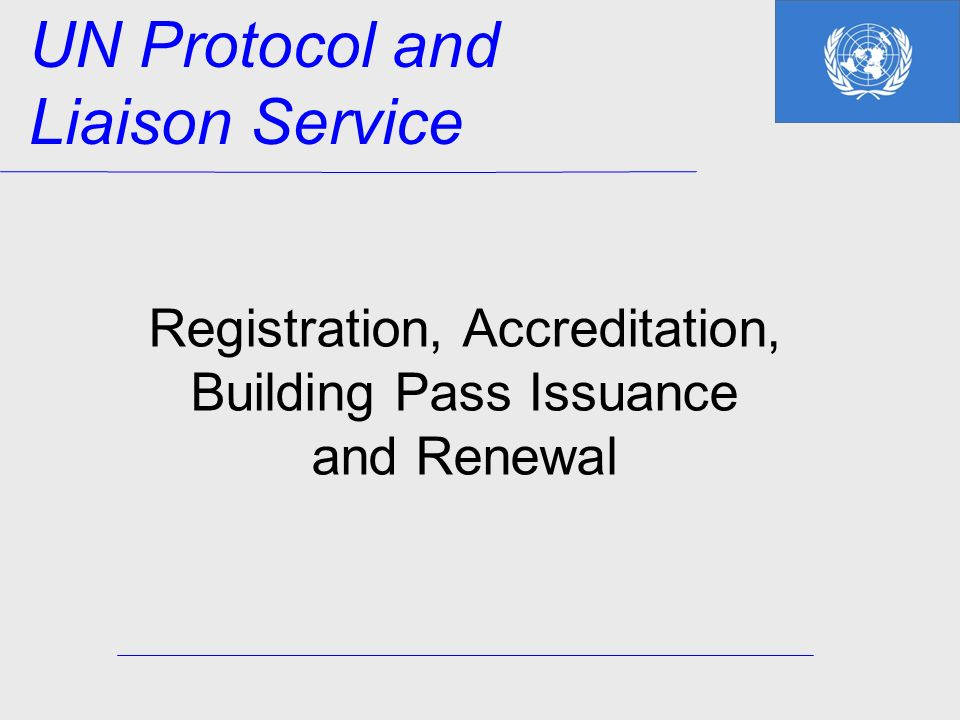 Registration, Accreditation, Building Pass Issuance and Renewal UN Protocol and Liaison Service