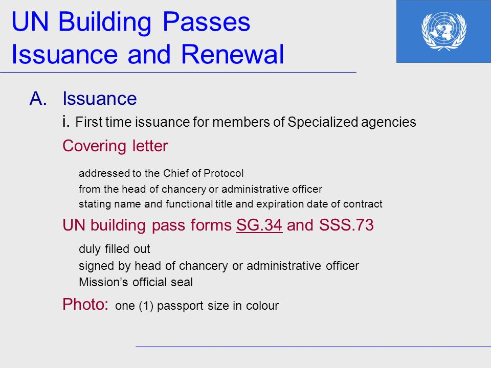 UN Building Passes Issuance and Renewal A.Issuance i. First time issuance for members of Specialized agencies Covering letter addressed to the Chief o