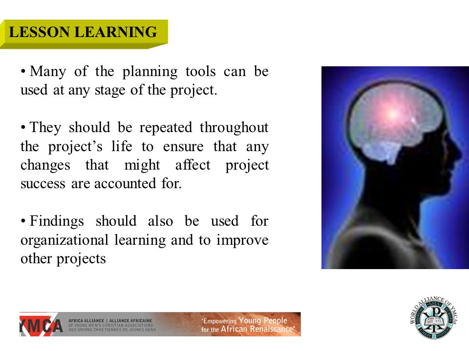 Many of the planning tools can be used at any stage of the project. They should be repeated throughout the projects life to ensure that any changes th