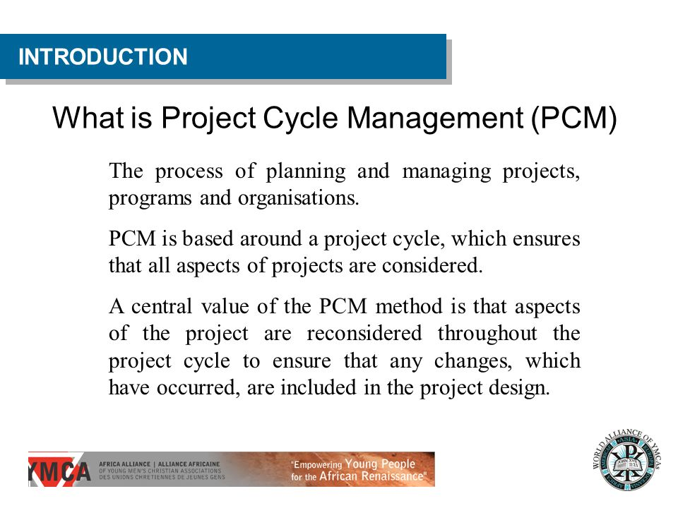 What is Project Cycle Management (PCM) INTRODUCTION The process of planning and managing projects, programs and organisations. PCM is based around a p