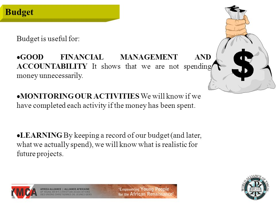 Budget Budget is useful for: GOOD FINANCIAL MANAGEMENT AND ACCOUNTABILITY It shows that we are not spending money unnecessarily. MONITORING OUR ACTIVI
