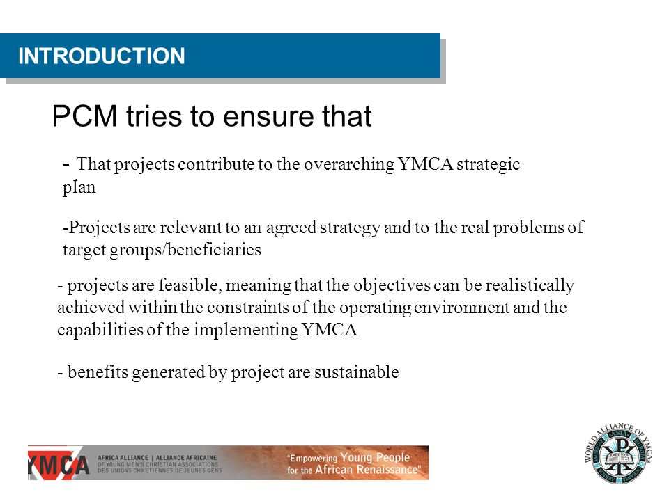 PCM tries to ensure that INTRODUCTION. - That projects contribute to the overarching YMCA strategic plan -Projects are relevant to an agreed strategy