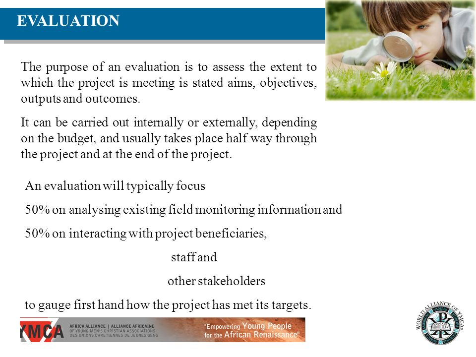 EVALUATION The purpose of an evaluation is to assess the extent to which the project is meeting is stated aims, objectives, outputs and outcomes.