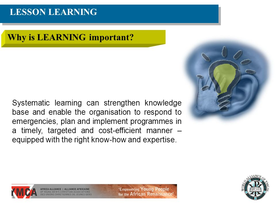 LESSON LEARNING Why is LEARNING important? Systematic learning can strengthen knowledge base and enable the organisation to respond to emergencies, pl
