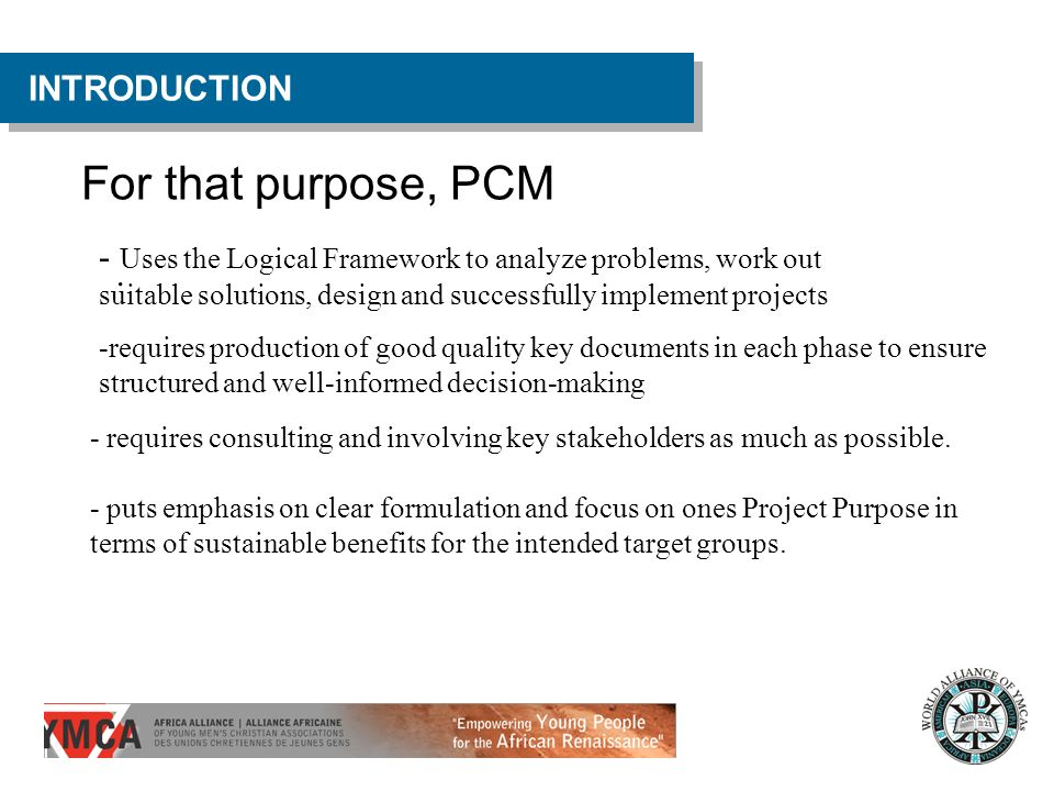 For that purpose, PCM INTRODUCTION. - Uses the Logical Framework to analyze problems, work out suitable solutions, design and successfully implement p