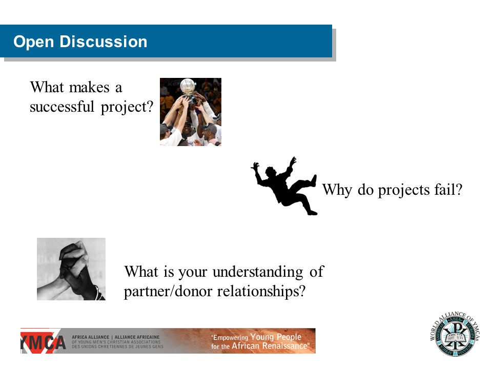 Open Discussion What is your understanding of partner/donor relationships? Why do projects fail? What makes a successful project?