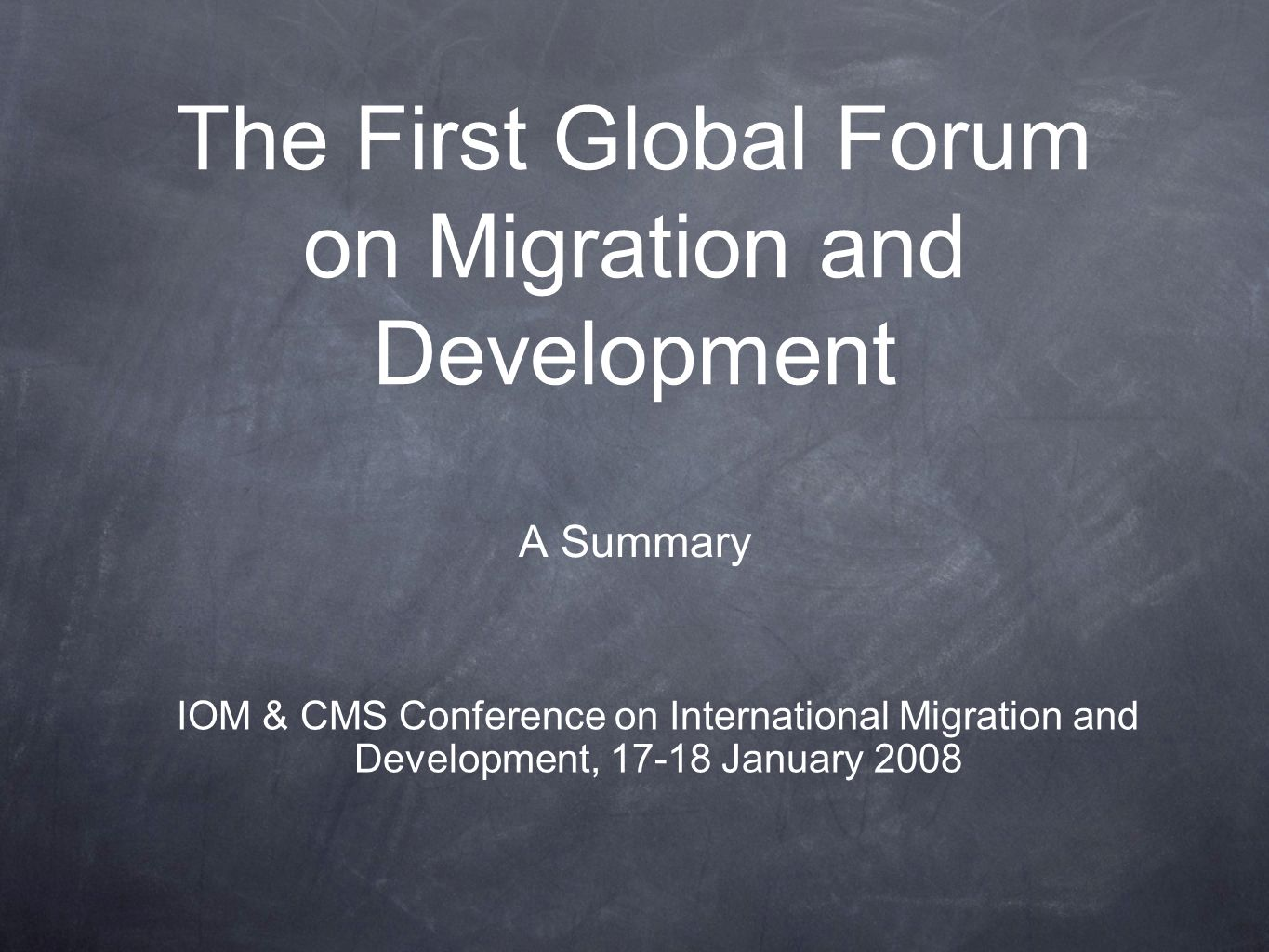 The First Global Forum on Migration and Development A Summary IOM & CMS Conference on International Migration and Development, 17-18 January 2008