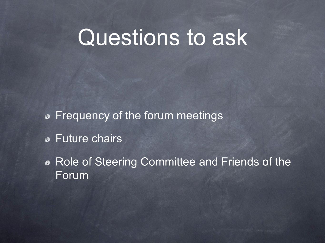 Questions to ask Frequency of the forum meetings Future chairs Role of Steering Committee and Friends of the Forum