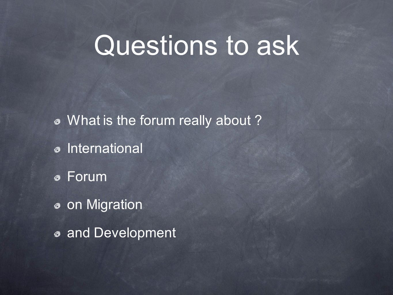 Questions to ask What is the forum really about International Forum on Migration and Development