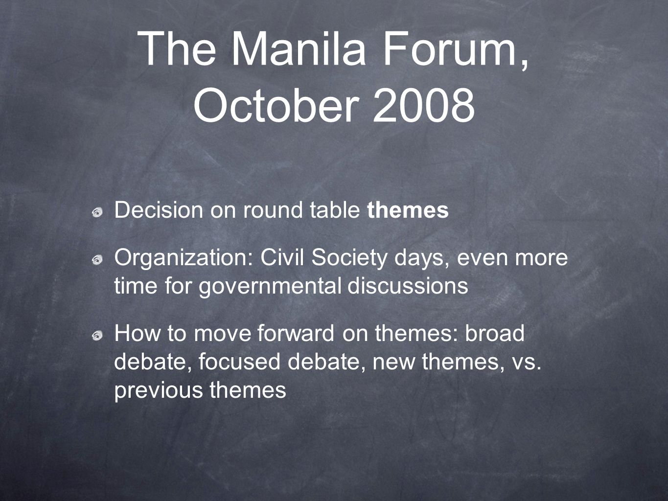 The Manila Forum, October 2008 Decision on round table themes Organization: Civil Society days, even more time for governmental discussions How to move forward on themes: broad debate, focused debate, new themes, vs.
