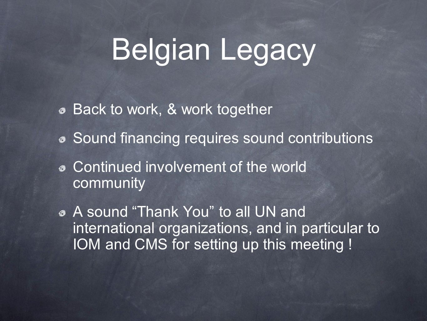 Belgian Legacy Back to work, & work together Sound financing requires sound contributions Continued involvement of the world community A sound Thank You to all UN and international organizations, and in particular to IOM and CMS for setting up this meeting !