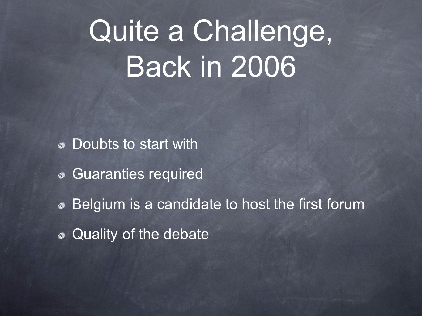 Quite a Challenge, Back in 2006 Doubts to start with Guaranties required Belgium is a candidate to host the first forum Quality of the debate