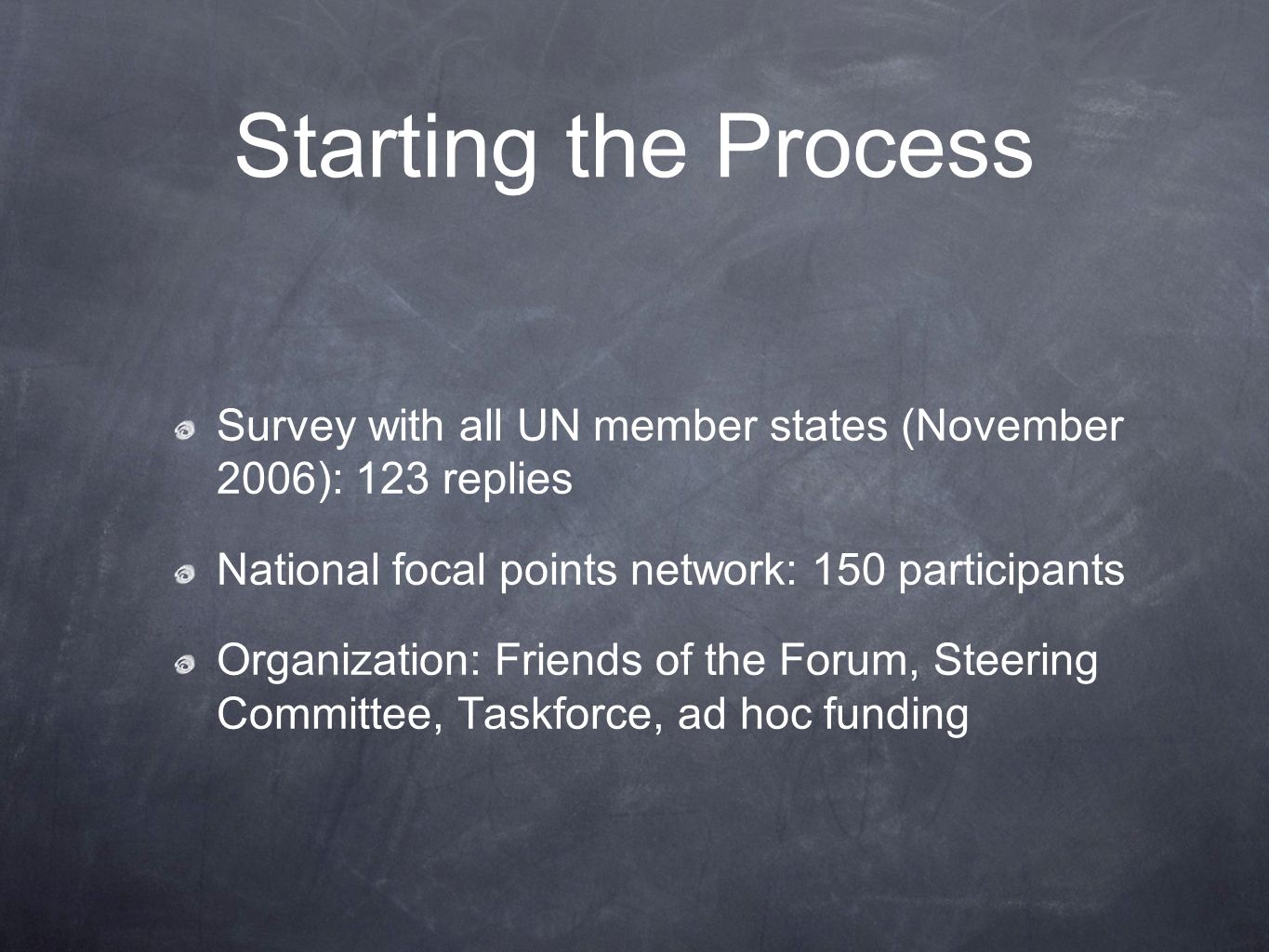 Starting the Process Survey with all UN member states (November 2006): 123 replies National focal points network: 150 participants Organization: Friends of the Forum, Steering Committee, Taskforce, ad hoc funding