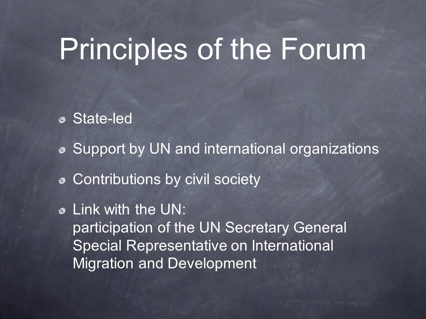 Principles of the Forum State-led Support by UN and international organizations Contributions by civil society Link with the UN: participation of the UN Secretary General Special Representative on International Migration and Development