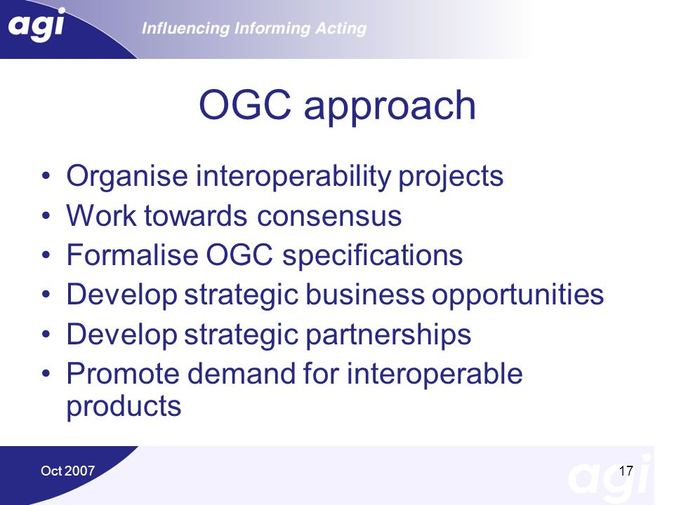 Oct 200717 OGC approach Organise interoperability projects Work towards consensus Formalise OGC specifications Develop strategic business opportunitie
