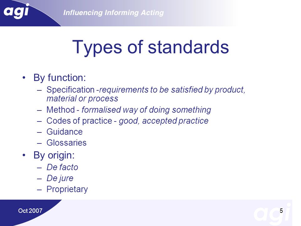 Oct 20075 Types of standards By function: –Specification -requirements to be satisfied by product, material or process –Method - formalised way of doi