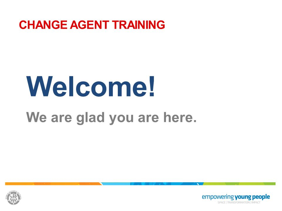 Welcome! We are glad you are here. CHANGE AGENT TRAINING