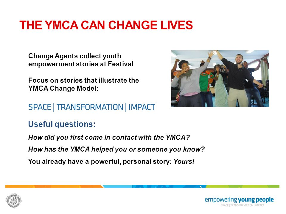 THE YMCA CAN CHANGE LIVES Change Agents collect youth empowerment stories at Festival Focus on stories that illustrate the YMCA Change Model: Useful q