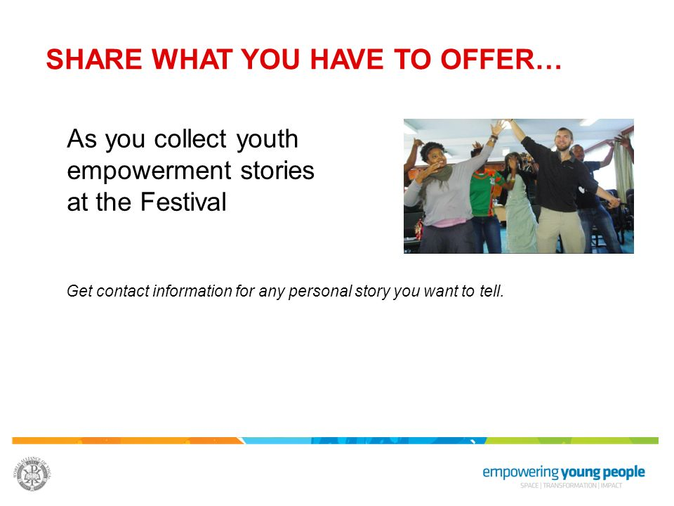 SHARE WHAT YOU HAVE TO OFFER… As you collect youth empowerment stories at the Festival Get contact information for any personal story you want to tell.