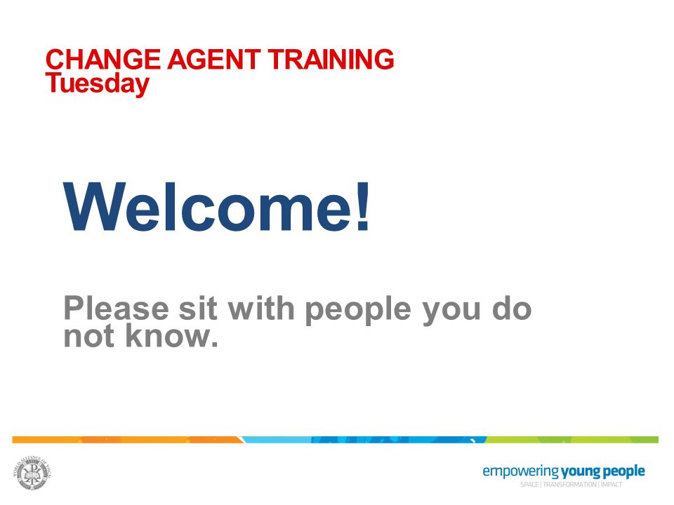 Welcome! Please sit with people you do not know. CHANGE AGENT TRAINING Tuesday