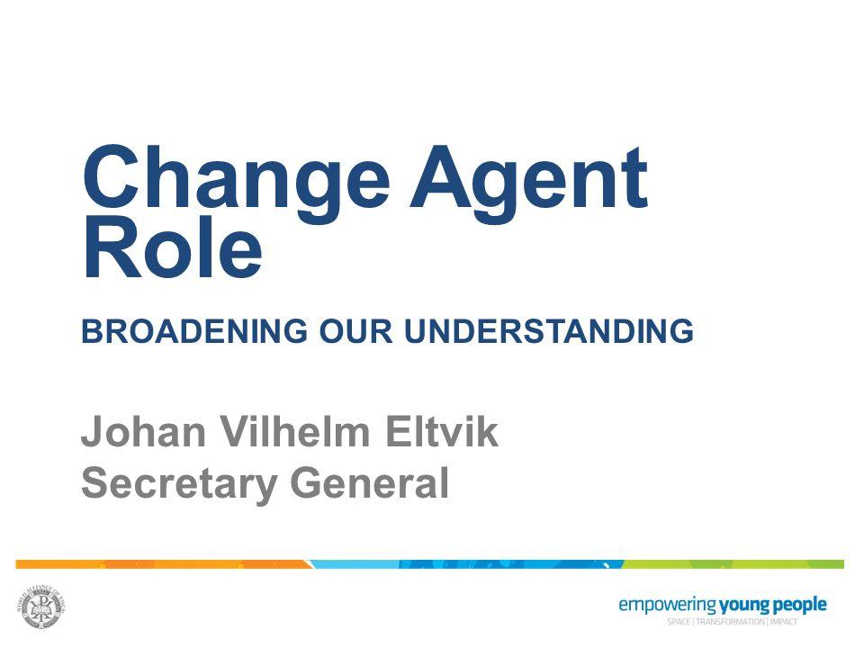 Change Agent Role BROADENING OUR UNDERSTANDING Johan Vilhelm Eltvik Secretary General