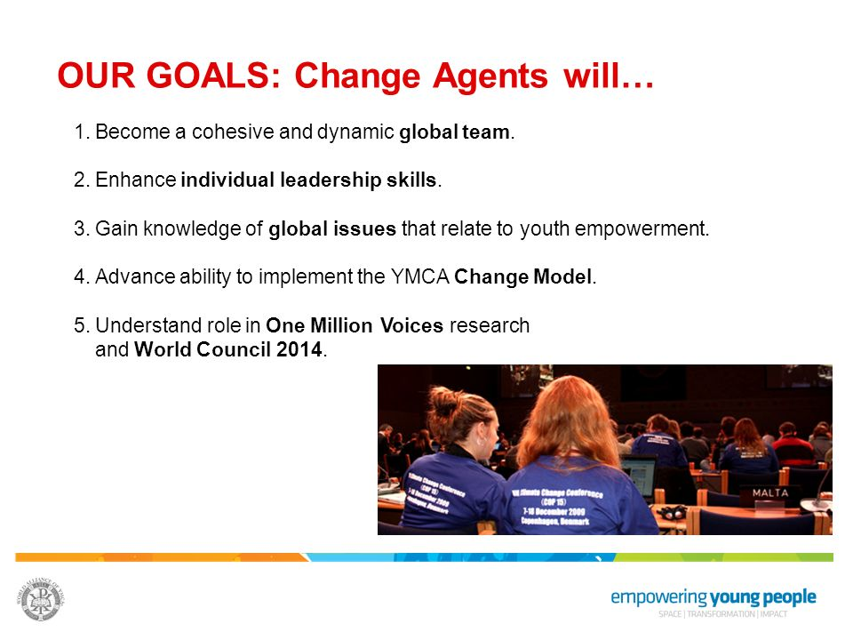 OUR GOALS: Change Agents will… 1.Become a cohesive and dynamic global team. 2.Enhance individual leadership skills. 3.Gain knowledge of global issues