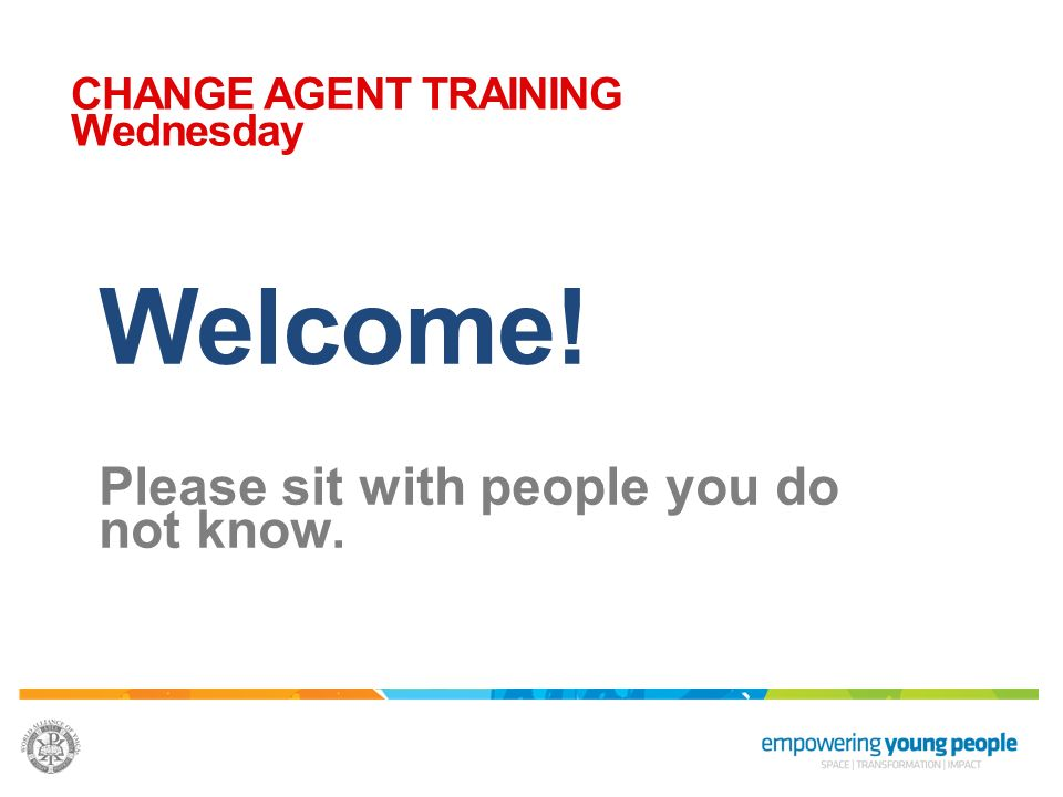 Welcome! Please sit with people you do not know. CHANGE AGENT TRAINING Wednesday