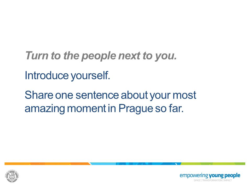 Turn to the people next to you. Introduce yourself. Share one sentence about your most amazing moment in Prague so far.