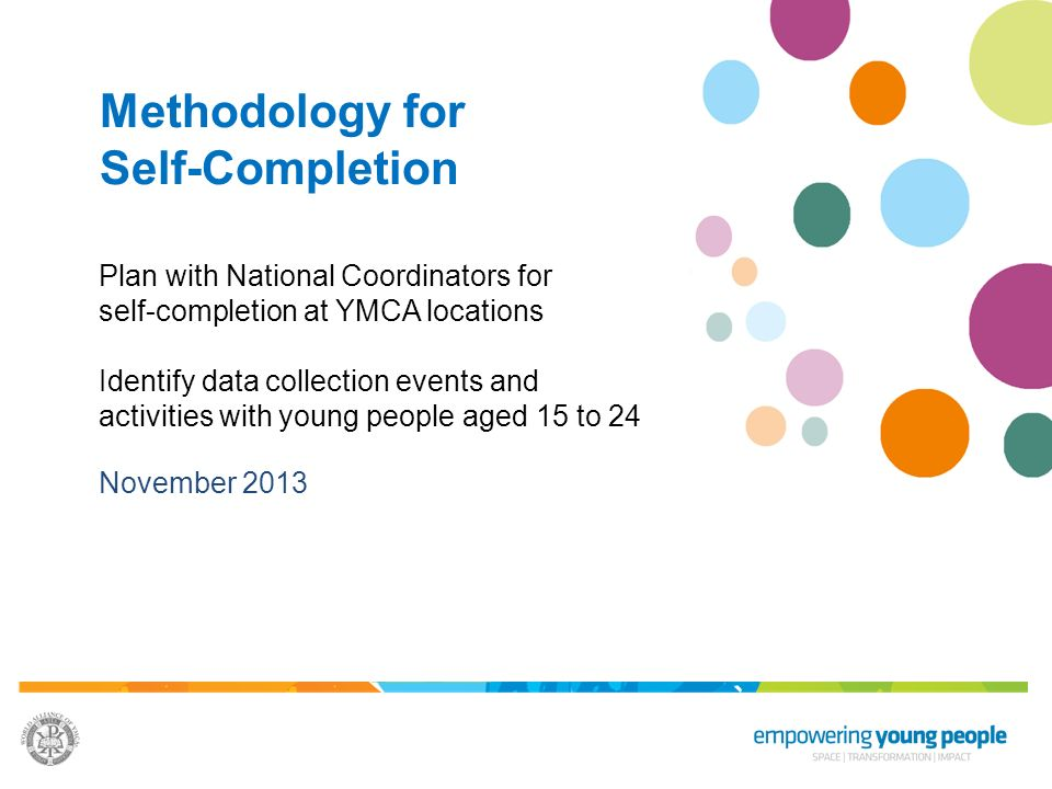 Methodology for Self-Completion Plan with National Coordinators for self-completion at YMCA locations Identify data collection events and activities with young people aged 15 to 24 November 2013