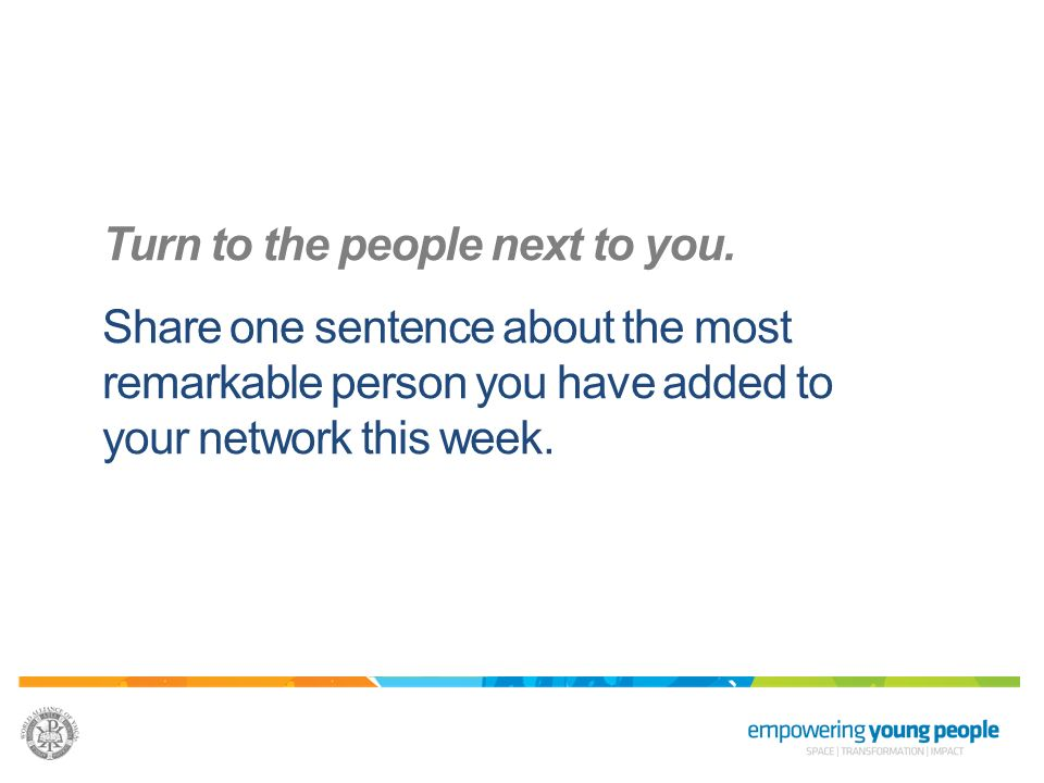 Turn to the people next to you. Share one sentence about the most remarkable person you have added to your network this week.