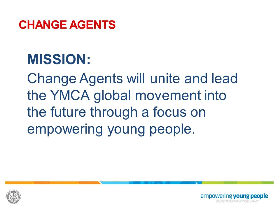 MISSION: Change Agents will unite and lead the YMCA global movement into the future through a focus on empowering young people. CHANGE AGENTS