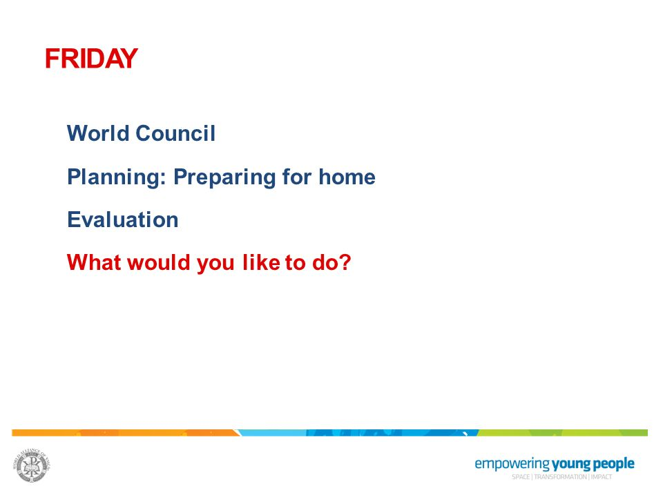World Council Planning: Preparing for home Evaluation What would you like to do? FRIDAY