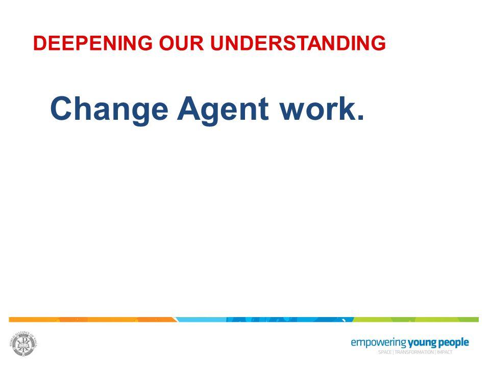 Change Agent work. DEEPENING OUR UNDERSTANDING