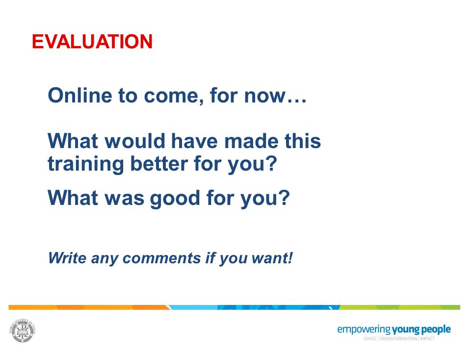 Online to come, for now… What would have made this training better for you? What was good for you? Write any comments if you want! EVALUATION
