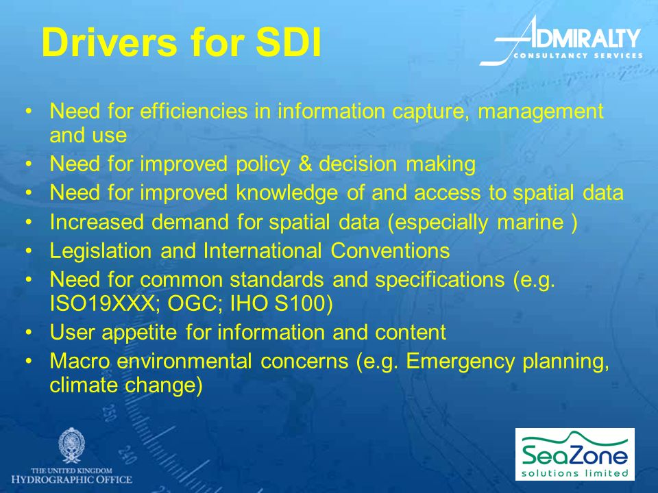 Drivers for SDI Need for efficiencies in information capture, management and use Need for improved policy & decision making Need for improved knowledge of and access to spatial data Increased demand for spatial data (especially marine ) Legislation and International Conventions Need for common standards and specifications (e.g.