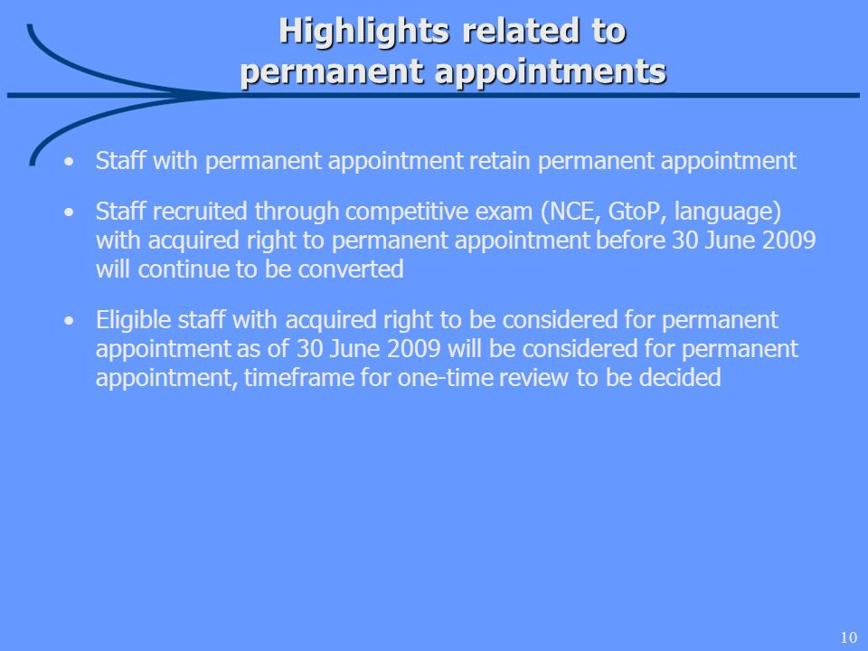 10 Highlights related to permanent appointments Staff with permanent appointment retain permanent appointment Staff recruited through competitive exam (NCE, GtoP, language) with acquired right to permanent appointment before 30 June 2009 will continue to be converted Eligible staff with acquired right to be considered for permanent appointment as of 30 June 2009 will be considered for permanent appointment, timeframe for one-time review to be decided