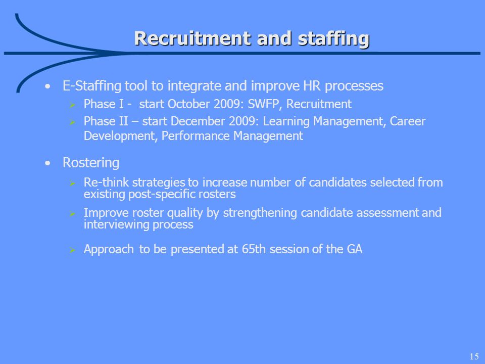 15 E-Staffing tool to integrate and improve HR processes Phase I - start October 2009: SWFP, Recruitment Phase II – start December 2009: Learning Management, Career Development, Performance Management Rostering Re-think strategies to increase number of candidates selected from existing post-specific rosters Improve roster quality by strengthening candidate assessment and interviewing process Approach to be presented at 65th session of the GA Recruitment and staffing