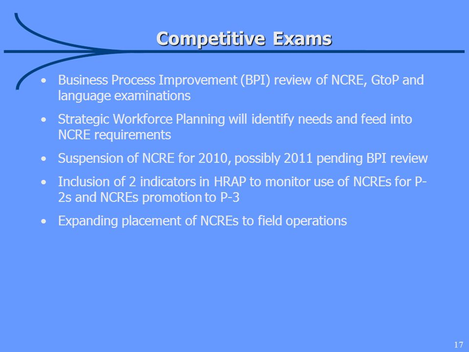 17 Competitive Exams Business Process Improvement (BPI) review of NCRE, GtoP and language examinations Strategic Workforce Planning will identify needs and feed into NCRE requirements Suspension of NCRE for 2010, possibly 2011 pending BPI review Inclusion of 2 indicators in HRAP to monitor use of NCREs for P- 2s and NCREs promotion to P-3 Expanding placement of NCREs to field operations