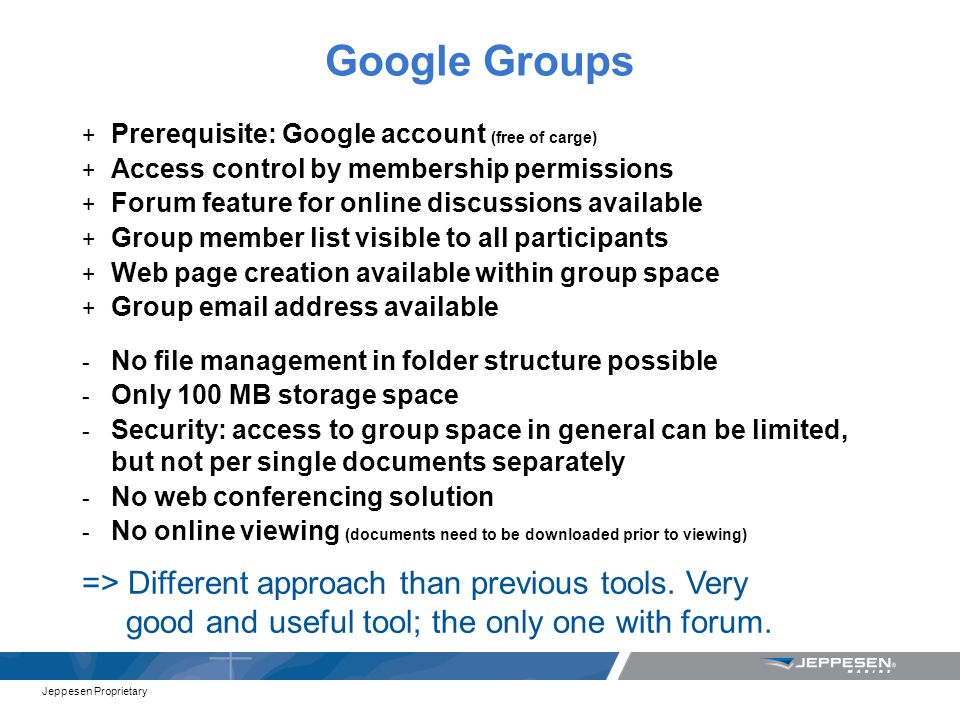 Jeppesen Proprietary Google Groups + Prerequisite: Google account (free of carge) + Access control by membership permissions + Forum feature for online discussions available + Group member list visible to all participants + Web page creation available within group space + Group email address available - No file management in folder structure possible - Only 100 MB storage space - Security: access to group space in general can be limited, but not per single documents separately - No web conferencing solution - No online viewing (documents need to be downloaded prior to viewing) => Different approach than previous tools.