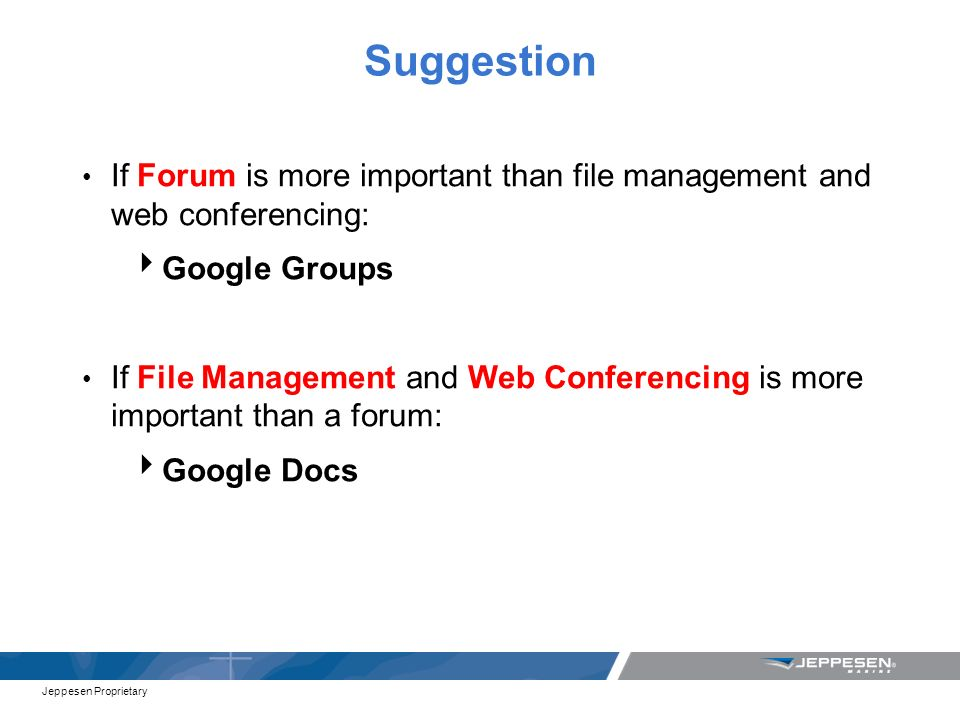 Jeppesen Proprietary Suggestion If Forum is more important than file management and web conferencing: Google Groups If File Management and Web Conferencing is more important than a forum: Google Docs