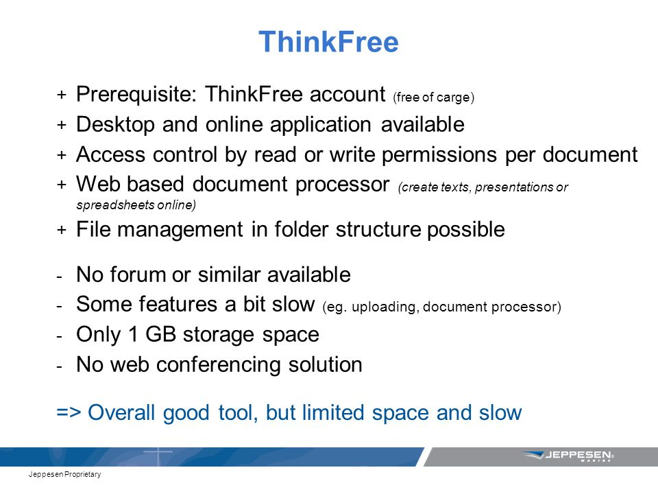 Jeppesen Proprietary ThinkFree + Prerequisite: ThinkFree account (free of carge) + Desktop and online application available + Access control by read or write permissions per document + Web based document processor (create texts, presentations or spreadsheets online) + File management in folder structure possible - No forum or similar available - Some features a bit slow (eg.