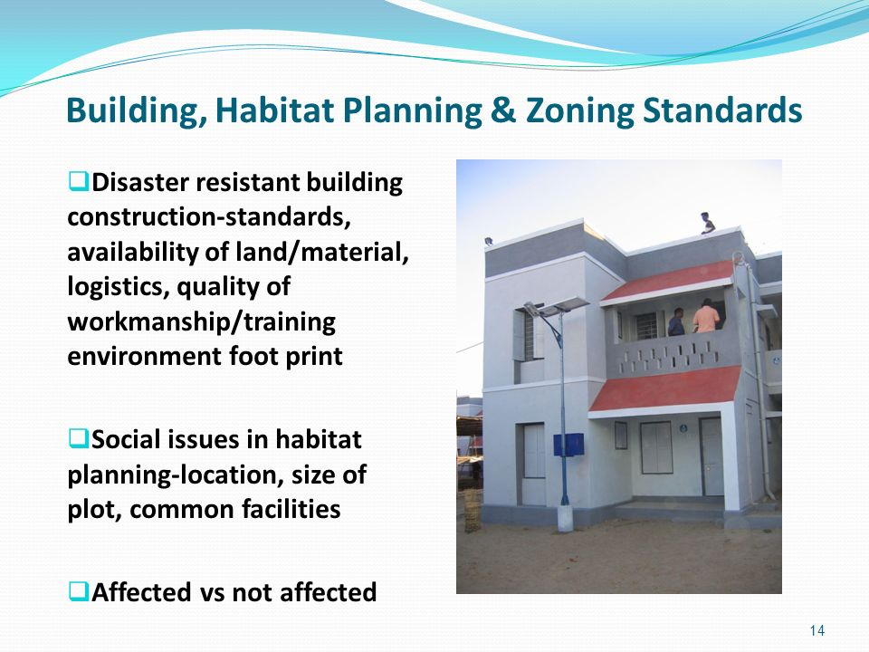 Building, Habitat Planning & Zoning Standards Disaster resistant building construction-standards, availability of land/material, logistics, quality of workmanship/training environment foot print Social issues in habitat planning-location, size of plot, common facilities Affected vs not affected 14