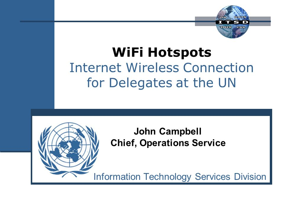WiFi Hotspots Internet Wireless Connection for Delegates at the UN Information Technology Services Division John Campbell Chief, Operations Service