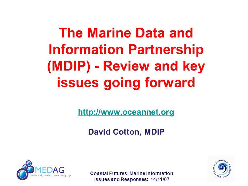 Coastal Futures: Marine Information Issues and Responses: 14/11/07 The Marine Data and Information Partnership (MDIP) - Review and key issues going forward http://www.oceannet.org David Cotton, MDIP http://www.oceannet.org